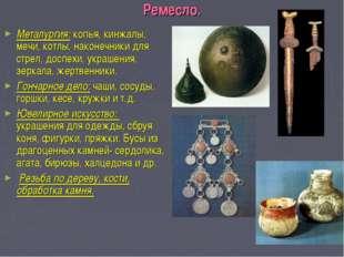 Ремесло. Металургия: копья, кинжалы, мечи, котлы, наконечники для стрел, досп