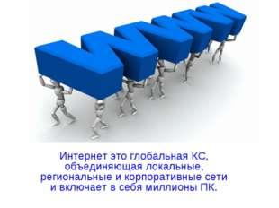 Интернет это глобальная КС, объединяющая локальные, региональные и корпоратив