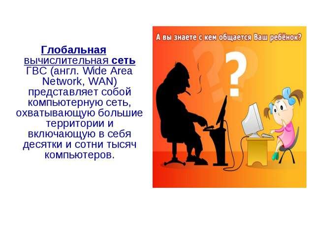 Глобальная вычислительная сеть ГВС (англ. Wide Area Network, WAN) представляе...