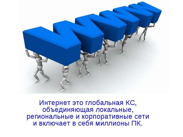 Интернет это глобальная КС, объединяющая локальные, региональные и корпоратив...