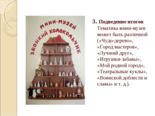 3. Подведение итогов  Тематика мини-музев может быть различной («Чудо-дерево