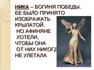 НИКА – БОГИНЯ ПОБЕДЫ. ЕЕ БЫЛО ПРИНЯТО ИЗОБРАЖАТЬ КРЫЛАТОЙ. НО АФИНЯНЕ ХОТЕЛИ