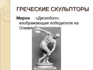 ГРЕЧЕСКИЕ СКУЛЬПТОРЫ Мирон «Дискобол», изображающая победителя на Олимпийских