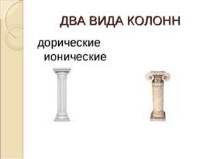 ДВА ВИДА КОЛОНН дорические ионические