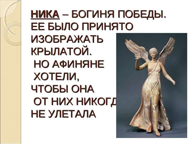 НИКА – БОГИНЯ ПОБЕДЫ. ЕЕ БЫЛО ПРИНЯТО ИЗОБРАЖАТЬ КРЫЛАТОЙ. НО АФИНЯНЕ ХОТЕЛИ...