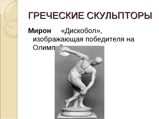 ГРЕЧЕСКИЕ СКУЛЬПТОРЫ Мирон «Дискобол», изображающая победителя на Олимпийских...