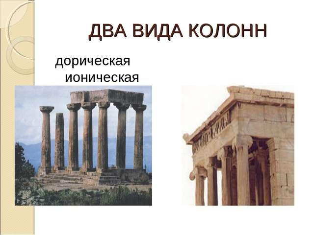 ДВА ВИДА КОЛОНН дорическая ионическая