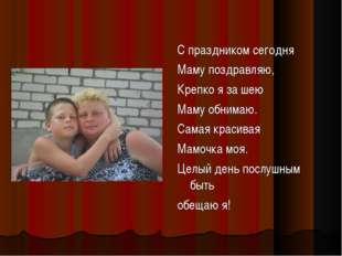 С праздником сегодня Маму поздравляю, Крепко яза шею Маму обнимаю. Самая кра