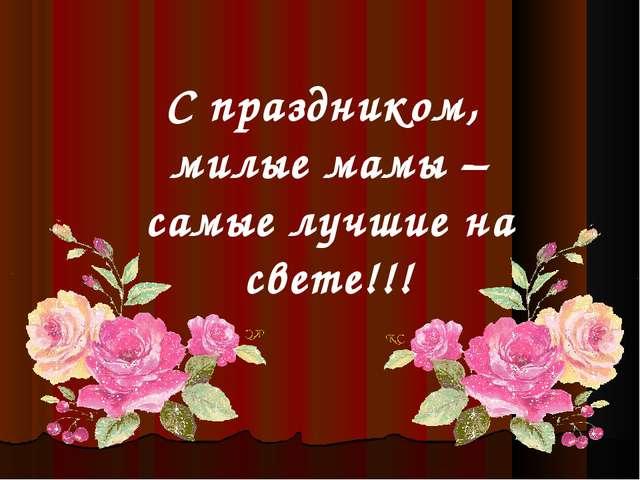С праздником, милые мамы – самые лучшие на свете!!!