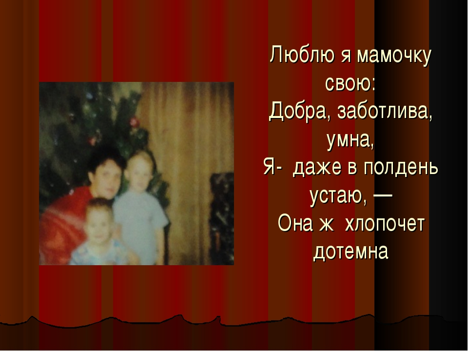Люблю я мамочку свою: Добра, заботлива, умна, Я- даже в полдень устаю, — Она...