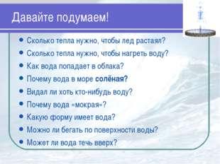Давайте подумаем! Сколько тепла нужно, чтобы лед растаял? Сколько тепла нужно