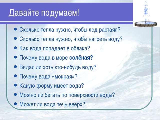 Давайте подумаем! Сколько тепла нужно, чтобы лед растаял? Сколько тепла нужно...