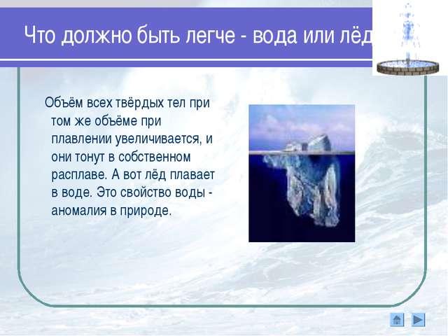 Что должно быть легче - вода или лёд? Объём всех твёрдых тел при том же объём...