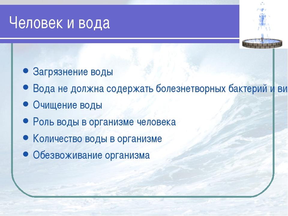 Человек и вода Загрязнение воды Вода не должна содержать болезнетворных бакте...