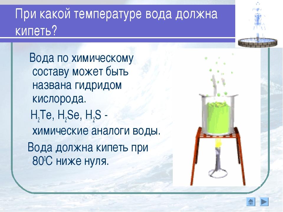 При какой температуре вода должна кипеть? Вода по химическому составу может б...