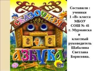 Составили : ученики 1 «В» класса МБОУ СОШ № 41 г. Мурманска и классный руково