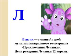 Лунтик — главный герой мультипликационного телесериала «Приключения Лунтика».