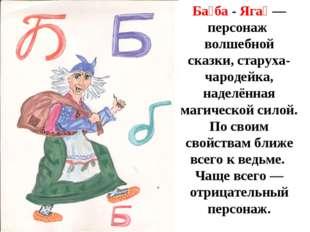Б Ба́ба - Яга́— персонаж волшебной сказки, старуха-чародейка, наделённая маг
