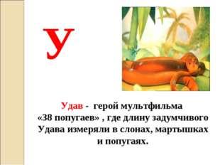 У Удав - герой мультфильма «38 попугаев» , где длину задумчивого Удава измеря