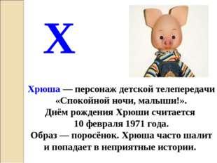Хрюша— персонаж детской телепередачи «Спокойной ночи, малыши!». Днём рождени
