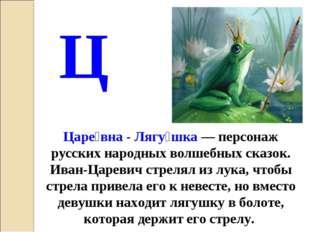 Царе́вна - Лягу́шка — персонаж русских народных волшебных сказок. Иван-Цареви