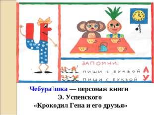 Чебура́шка— персонаж книги Э. Успенского «Крокодил Гена и его друзья» Ч