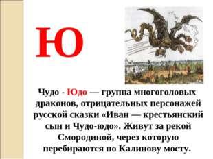 Чудо - Юдо— группа многоголовых драконов, отрицательных персонажей русской с