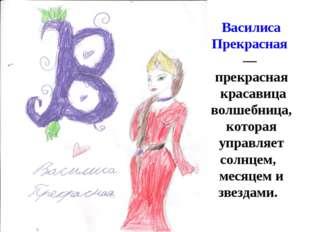 В Василиса Прекрасная— прекрасная красавица волшебница, которая управляет с