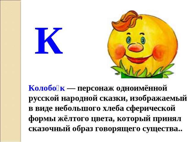 К Колобо́к — персонаж одноимённой русской народной сказки, изображаемый в вид...