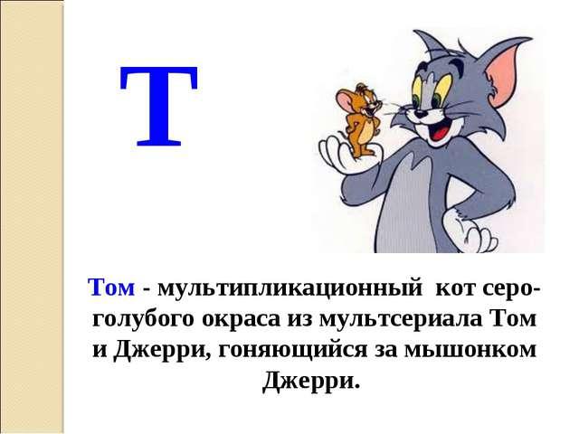 Т Том - мультипликационный кот серо-голубого окраса из мультсериала Том и Дже...