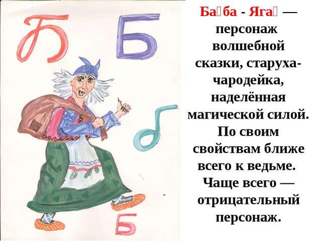 Б Ба́ба - Яга́— персонаж волшебной сказки, старуха-чародейка, наделённая маг...