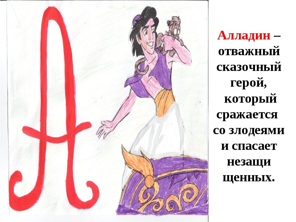 А Алладин – отважный сказочныйгерой, который сражается со злодеями испаса...