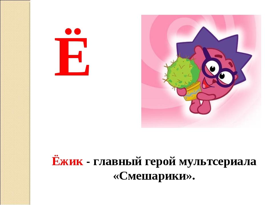 Ё Ёжик - главный герой мультсериала «Смешарики».