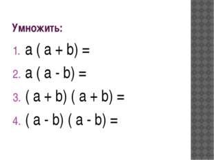 Умножить: a ( a + b) = a ( a - b) = ( a + b) ( a + b) = ( a - b) ( a - b) =
