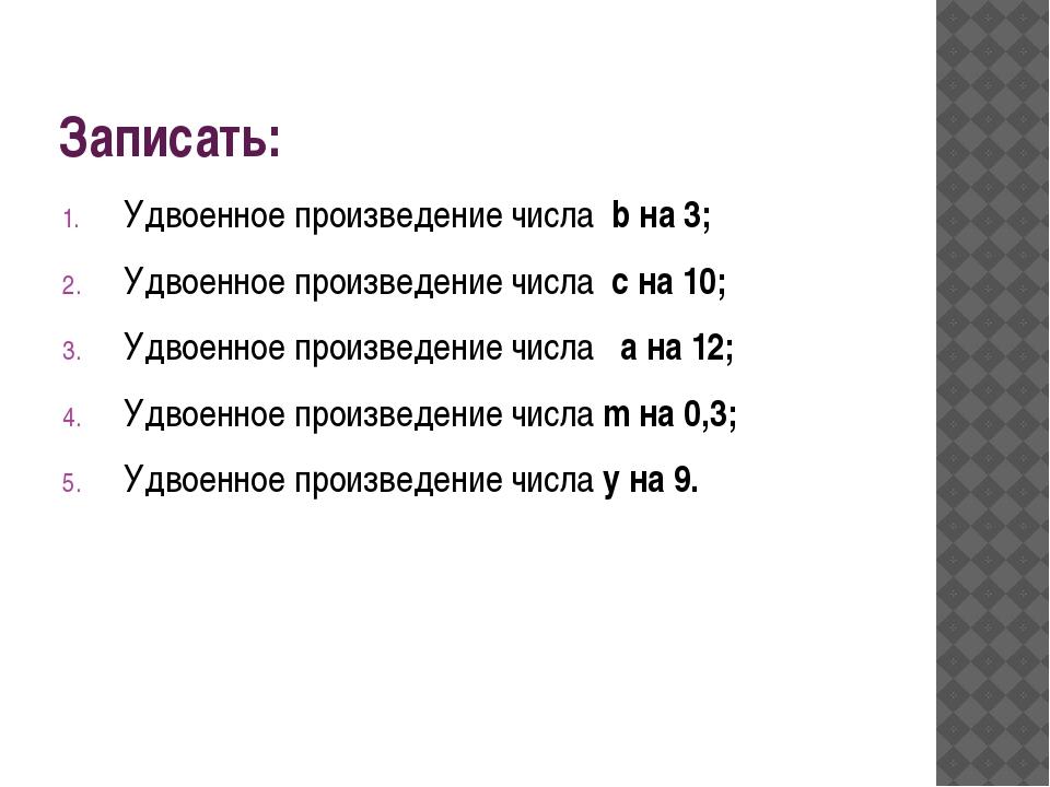 Записать: Удвоенное произведение числа b на 3; Удвоенное произведение числа c...