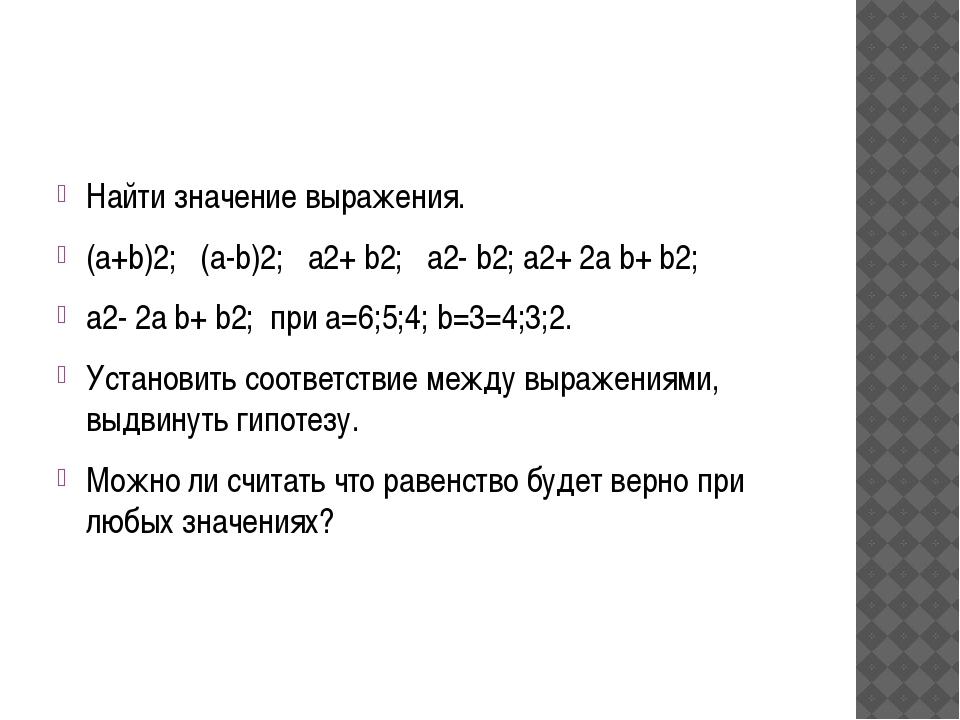 Найти значение выражения. (a+b)2; (a-b)2; а2+ b2; а2- b2; а2+ 2а b+ b2; а2-...