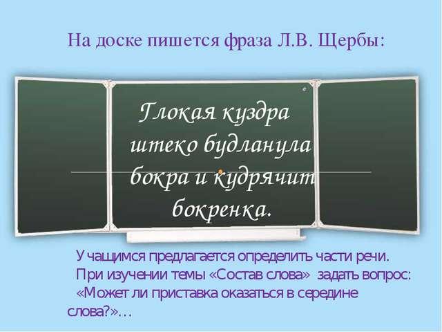 На доске пишется фраза Л.В. Щербы: Глокая куздра штеко будланула бокра и кудр...