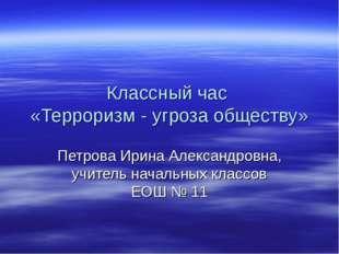Классный час «Терроризм - угроза обществу» Петрова Ирина Александровна, учите