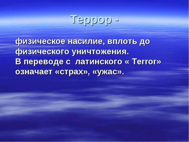 Террор - физическое насилие, вплоть до физического уничтожения. В переводе с...
