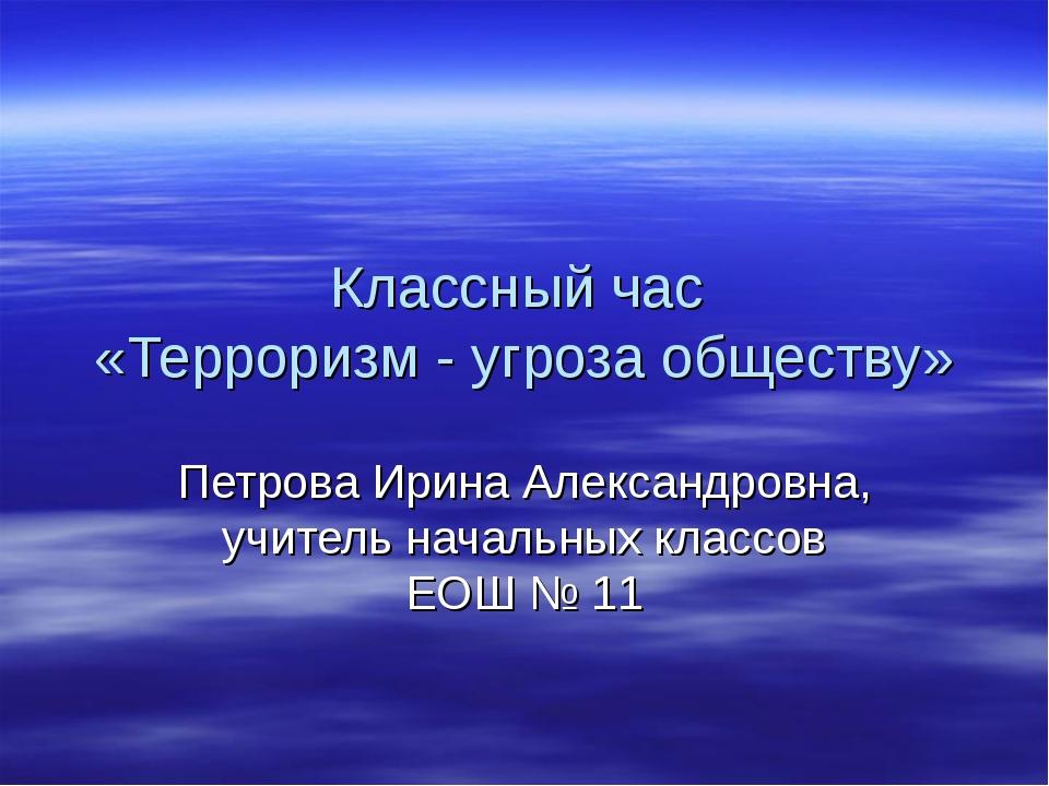 Классный час «Терроризм - угроза обществу» Петрова Ирина Александровна, учите...