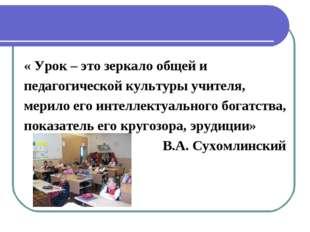« Урок – это зеркало общей и педагогической культуры учителя, мерило его инте