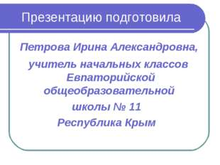 Презентацию подготовила Петрова Ирина Александровна, учитель начальных классо