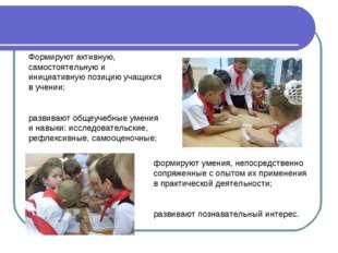 Формируют активную, самостоятельную и инициативную позицию учащихся в учении;