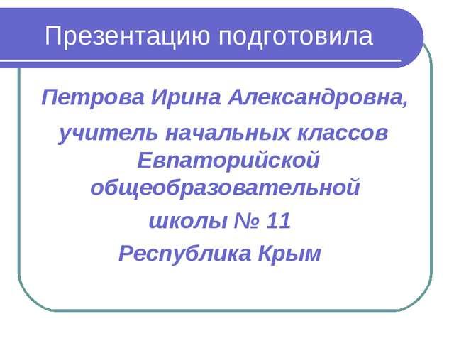 Презентацию подготовила Петрова Ирина Александровна, учитель начальных классо...