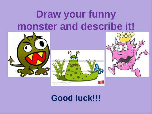 Draw your funny monster and describe it! Good luck!!!