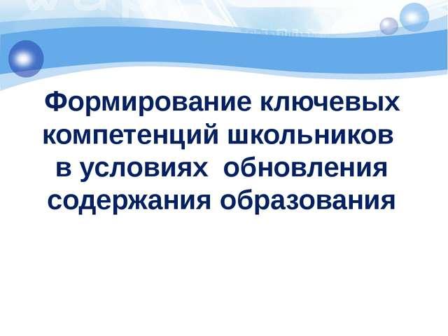 Формирование ключевых компетенций школьников в условиях обновления содержания...