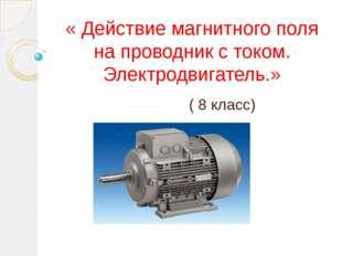 « Действие магнитного поля на проводник с током. Электродвигатель.» ( 8 класс)