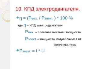 10. КПД электродвигателя. η = (Рмех. / Рэлект. ) * 100 % где η – КПД электрод