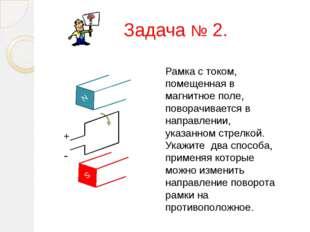 Задача № 2. N S + - Рамка с током, помещенная в магнитное поле, поворачиваетс