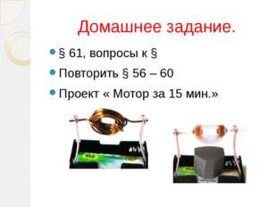 Домашнее задание. § 61, вопросы к § Повторить § 56 – 60 Проект « Мотор за 15